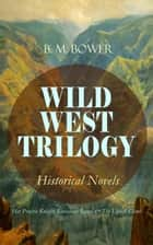 WILD WEST TRILOGY - Historical Novels: Her Prairie Knight, Lonesome Land & The Uphill Climb ebook by B. M. Bower