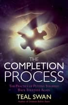The Completion Process - The Practice of Putting Yourself Back Together Again ebook by Teal Swan