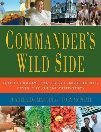 Commander's Wild Side - Bold Flavors for Fresh Ingredients from the Great Outdoors ebook by Tory McPhail,Ti Adelaide Martin