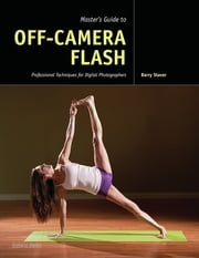 Master's Guide to Off-Camera Flash - Professional Techniques for Digital Photographers ebook by Barry Staver