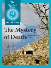 The Mystery Of Death - A Road Map For Your Journey Between Lives ebook by Imre Vallyon
