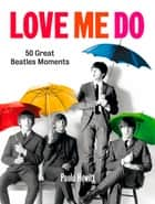 Love Me Do - 50 Great Beatles Moments ebook by Paolo Hewitt
