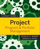 The Wiley Guide to Project, Program, and Portfolio Management ebook by Peter Morris, Jeffrey K. Pinto