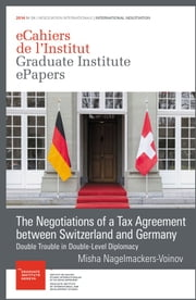The Negotiations of a Tax Agreement between Switzerland and Germany - Double Trouble in Double-Level Diplomacy ebook by Misha Nagelmackers-Voinov