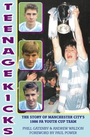 Teenage Kicks - The Story of Manchester City's 1986 FA Youth Cup Team ebook by Phill Gatenby & Andrew Waldon,Paul Power