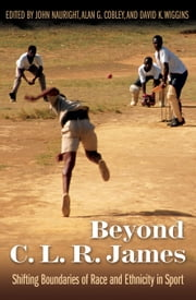 Beyond C. L. R. James - Shifting Boundaries of Race and Ethnicity in Sports ebook by John Nauright,Alan G. Gobley,David K. Wiggins