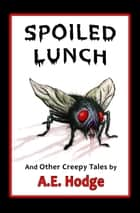 Spoiled Lunch and Other Creepy Tales ebook by A.E. Hodge