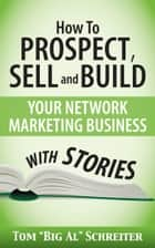 "How To Prospect, Sell and Build Your Network Marketing Business With Stories ebook by Tom ""Big Al"" Schreiter"