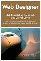 The Web Designer Job Description Handbook and Career Guide: The Complete Knowledge Guide you need to Start or Advance your career as Web Designer. Practical Manual for Job-Hunters and Career-Changers. ebook by Andrew Klipp