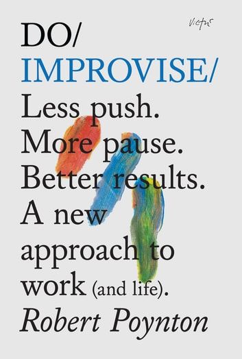 Do Improvise - Less push. More pause. Better results. A new approach to work (and life). ebook by Robert Poynton
