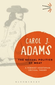 The Sexual Politics of Meat - A Feminist-Vegetarian Critical Theory ebook by Carol J. Adams