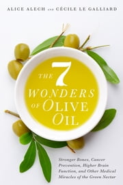 The 7 Wonders of Olive Oil - Stronger Bones, Cancer Prevention, Higher Brain Function, and Other Medical Miracles of the Green Nectar ebook by Alice Alech, Cécile Le Galliard