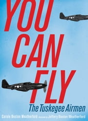You Can Fly - The Tuskegee Airmen ebook by Carole Boston Weatherford,Jeffery Boston Weatherford
