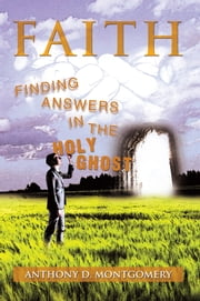 Faith - Finding Answers in the Holy Ghost ebook by Anthony D. Montgomery