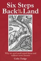 Six Steps Back to the Land - Why we need small mixed farms and millions more farmers ebook by Colin Tudge