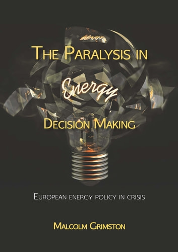 The Paralysis in Energy Decision Making - European Energy Policy in Crisis ebook by Malcolm Grimston