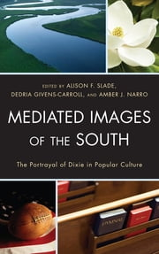 Mediated Images of the South - The Portrayal of Dixie in Popular Culture ebook by Alison Slade,Dedria Givens-Carroll,Amber J. Narro,Wendy Atkins-Sayre,Burton P. Buchanan,Franklin E. Forts Jr.,Mark Glantz,Michael P. Graves,Joshua Stockley,John W. Sutherlin,Kevin A. Unter,Jason Waite