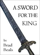 A Sword for the King ebook by Brad Beals