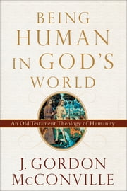 Being Human in God's World - An Old Testament Theology of Humanity ebook by J. Gordon McConville