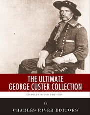 The Ultimate George Custer Collection ebook by Charles River Editors