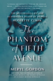 The Phantom of Fifth Avenue - The Mysterious Life and Scandalous Death of Heiress Huguette Clark ebook by Meryl Gordon