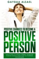 Positive changes to become a positive person - How to shift to positive thinking, skyrocket your self-esteem & meet your full potential for happiness ebook by Gaydaa Alsael