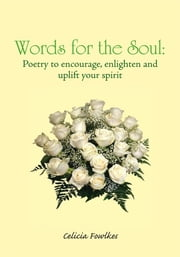 Words for the Soul: Poetry to encourage, enlighten and uplift your spirit ebook by Celicia Fowlkes