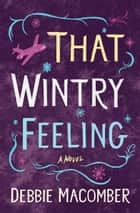 That Wintry Feeling - A Novel ebook by Debbie Macomber