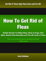 How To Get Rid of Fleas - Simple Secrets To Killing Fleas, Fleas on Dogs, Flea Bites, Natural Flea Remedies and The Life Cycle of Fleas ebook by Ivan Erickson