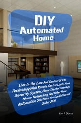 DIY Automated Home - Live In The Ease And Comfort Of X10 Technology With Remote Control Lights, Home Security System, Home Theater Technology, Home Networking And Other Home Automation Solutions You Can Do Yourself Under $100 ebook by Ken P. Docto