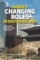 Korea's Changing Roles in Southeast Asia: Expanding Influence and Relations ebook by David I Steinberg