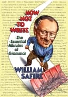 How Not to Write: The Essential Misrules of Grammar ebook by William Safire
