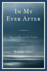 In My Ever After - Immortality and Its Critics ebook by Robert Geis