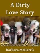 A Dirty Love Story ebook by Barbara McHarris