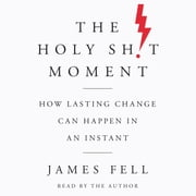 The Holy Sh!t Moment - How Lasting Change Can Happen in an Instant livre audio by James Fell