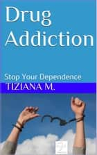 Drug Addiction Stop Your Dependence ebook by Tiziana M.