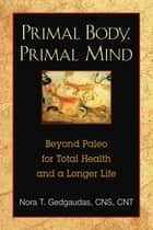 Primal Body, Primal Mind - Beyond Paleo for Total Health and a Longer Life ebook by Nora Gedgaudas, CNS, NTP,...