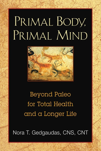 Primal Body, Primal Mind - Beyond Paleo for Total Health and a Longer Life ebook by Nora Gedgaudas, CNS, NTP, BCHN