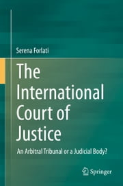 The International Court of Justice - An Arbitral Tribunal or a Judicial Body? ebook by Serena Forlati