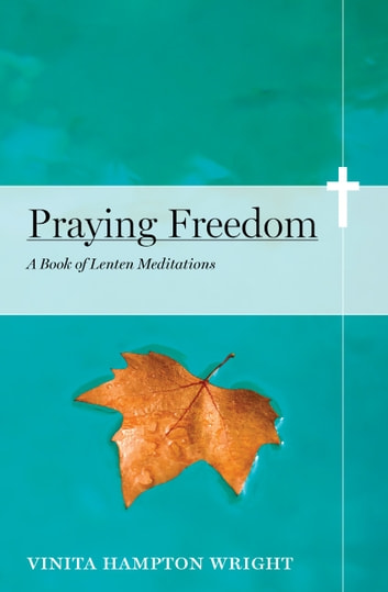 Praying Freedom - Lenten Meditations to Engage Your Mind and Free Your Soul ebook by Vinita Hampton Wright