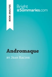 Andromaque by Jean Racine (Book Analysis) - Detailed Summary, Analysis and Reading Guide ebook by Bright Summaries