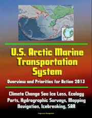 U.S. Arctic Marine Transportation System: Overview and Priorities for Action 2013 - Climate Change Sea Ice Loss, Ecology, Ports, Hydrographic Surveys, Mapping, Navigation, Icebreaking, SAR ebook by Progressive Management