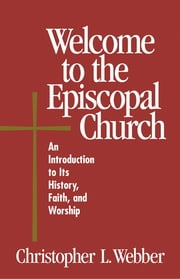 Welcome to the Episcopal Church - An Introduction to Its History, Faith, and Worship ebook by Frank T. Griswold,Christopher L. Webber