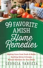 99 Favorite Amish Home Remedies - *Healing Cures from Foods and Herbs *Soothing Salves and Creams *Natural Solutions for Your Home ebook by Georgia Varozza