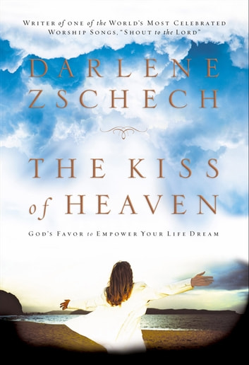 Kiss of Heaven, The - God's Favor to Empower Your Life Dream ebook by Darlene Zschech