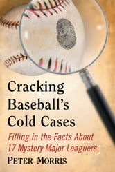Cracking Baseball's Cold Cases - Filling in the Facts About 17 Mystery Major Leaguers ebook by Peter Morris