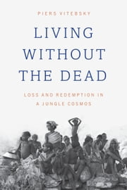 Living without the Dead - Loss and Redemption in a Jungle Cosmos ebook by Piers Vitebsky