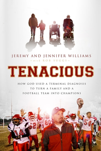 Tenacious - How God Used a Terminal Diagnosis to Turn a Family and a Football Team into Champions ebook by Jeremy Williams,Jennifer Williams,Robert Suggs