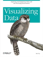 Visualizing Data - Exploring and Explaining Data with the Processing Environment ebook by Ben Fry