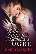 Lady Isabella's Ogre eBook by Emily Larkin
